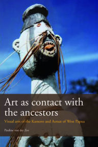 Art as Contact with the Ancestors: Visual Arts of the Kamoro and Asmat of West Papua - Pauline van der Zee