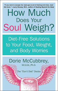 How Much Does Your Soul Weigh?: Diet-Free Solutions to Your Food, Weight, and Body Worries - Dorie McCubbrey