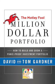 The Motley Fool Million Dollar Portfolio: How to Build and Grow a Panic-Proof Investment Portfolio - David Gardner