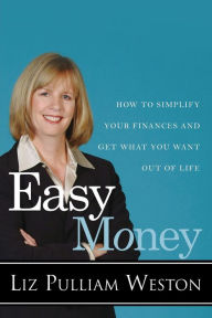 Easy Money: How to Simplify Your Finances and Get What You Want Out of Life - Liz Pulliam Weston