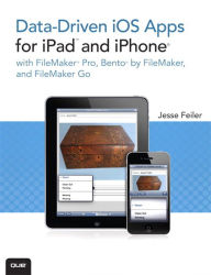 Data-driven iOS Apps for iPad and iPhone with FileMaker Pro, Bento by FileMaker, and FileMaker Go - Jesse Feiler