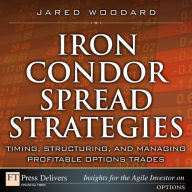 Iron Condor Spread Strategies: Timing, Structuring, and Managing Profitable Options Trades - Jared Woodard