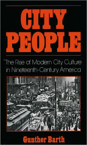 City People: The Rise of Modern City Culture in Nineteenth-Century America - Gunther Barth