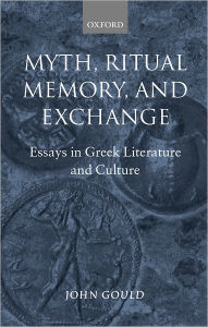 Myth, Ritual, Memory, and Exchange: Essays in Greek Literature and Culture - John Gould