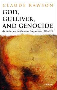 God, Gulliver, and Genocide: Barbarism and the European Imagination, 1492-1945 - Claude Rawson