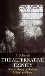 The Alternative Trinity: Gnostic Heresy in Marlowe, Milton, and Blake - A. D. Nuttall
