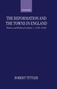 The Reformation and the Towns in England: Politics and Political Culture, c.1540-1640 - Robert Tittler