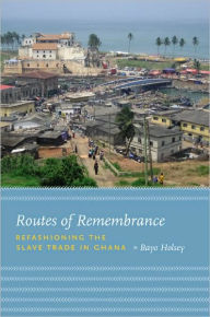 Routes of Remembrance: Refashioning the Slave Trade in Ghana - Bayo Holsey