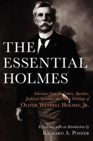 The Essential Holmes: Selections from the Letters, Speeches, Judicial Opinions, and Other Writings of Oliver Wendell Holmes, Jr. - Oliver Wendell Holmes