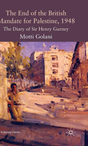 The End of the British Mandate for Palestine, 1948: The Diary of Sir Henry Gurney - M. Golani
