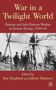 War in a Twilight World: Partisan and Anti-partisan Warfare in Eastern Europe, 1939-45 - Juliette Pattinson