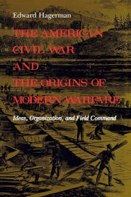 The American Civil War and the Origins of Modern Warfare: Ideas, Organization, and Field Command - Edward Hagerman