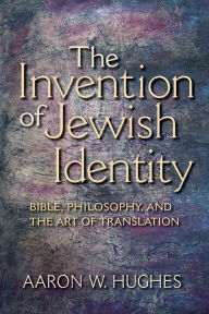 The Invention of Jewish Identity: Bible, Philosophy, and the Art of Translation - Aaron W. Hughes