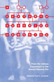 A Century of Eugenics in America: From the Indiana Experiment to the Human Genome Era - Paul A. Lombardo