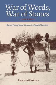 War of Words, War of Stones: Racial Thought and Violence in Colonial Zanzibar - Jonathon Glassman