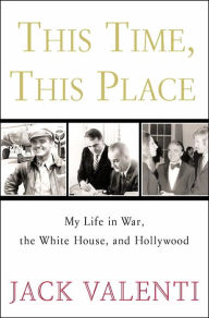 This Time, This Place: My Life in War, the White House, and Hollywood - Jack Valenti