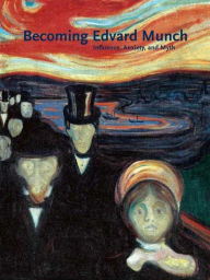 Becoming Edvard Munch: Influence, Anxiety, and Myth - Jay A. Clarke