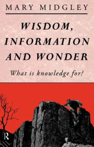 Wisdom, Information and Wonder: What is Knowledge For? - Mary Midgley