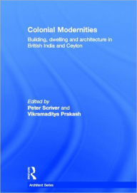 Colonial Modernities: Building, Dwelling and Architecture in British India and Ceylon - Peter Scriver