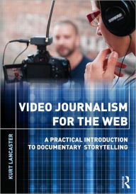 Video Journalism for the Web: A Practical Introduction to Documentary Storytelling - Kurt Lancaster