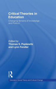 Critical Theories in Education: Changing Terrains of Knowledge and Politics - Thomas Popkewitz