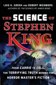 Science of Stephen King: From Carrie to Cell, The Terrifying Truth Behind the Horror Masters Fiction - Lois  H. Gresh