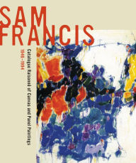 Sam Francis: Catalogue Raisonne of Canvas and Panel Paintings, 1946-1994: Edited by Debra Burchett-Lere with featured essay by William C. Agee - Debra Burchett-Lere