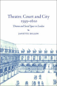 Theatre, Court and City, 1595-1610: Drama and Social Space in London - Dillon Janette