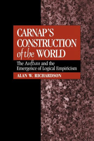 Carnap's Construction of the World: The Aufbau and the Emergence of Logical Empiricism - Alan W. Richardson