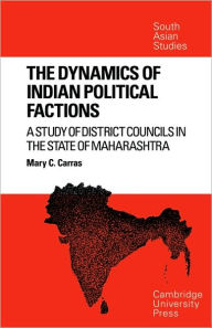 The Dynamics of Indian Political Factions: A Study of District Councils in the State of Maharashtra - Mary C. Carras