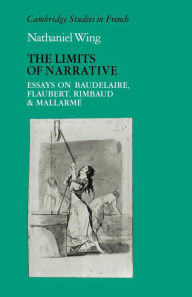 The Limits of Narrative: Essays on Baudelaire, Flaubert, Rimbaud and Mallarme - Nathaniel Wing