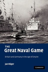 The Great Naval Game: Britain and Germany in the Age of Empire - Jan Ruger