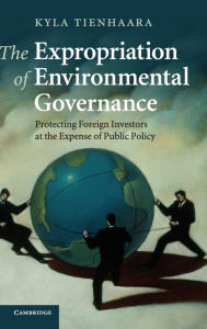 The Expropriation of Environmental Governance: Protecting Foreign Investors at the Expense of Public Policy - Kyla Tienhaara