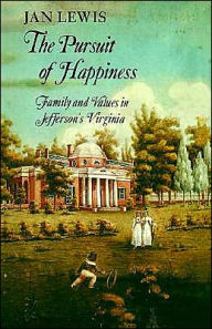 The Pursuit of Happiness: Family and Values in Jefferson's Virginia - Jan Lewis