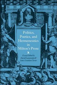 Politics, Poetics, and Hermeneutics in Milton's Prose - James Grantham Turner
