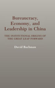 Bureaucracy, Economy, and Leadership in China: The Institutional Origins of the Great Leap Forward - David Bachman