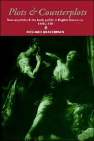 Plots and Counterplots: Sexual Politics and the Body Politic in English Literature, 1660-1730 - Richard Braverman