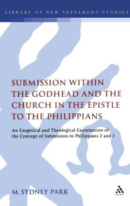 Submission Within the Godhead and the Church in the Epistle to the Philippians: An Exegetical and Theological Examination of the Concept of Submission in Philippians 2 and 3 - M. Sydney Park