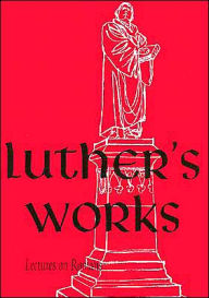 Luther's Works: Lectures on Romans - Martin Luther