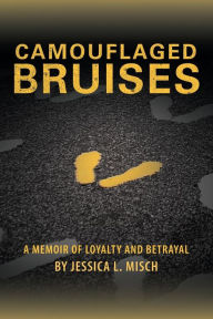 Camouflaged Bruises: A Memoir of Loyalty and Betrayal - Jessica L. Misch