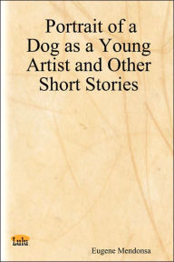 Portrait of a Dog as a Young Artist and Other Short Stories - Eugene Mendonsa