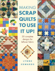 Making Scraps Quilts to Use It Up!: 20 Complete Designs For Leftover Fabric - Edwards