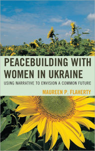 Peacebuilding with Women in Ukraine: Using Narrative to Envision a Common Future - Maureen Flaherty
