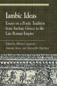 Iambic Ideas: Essays on a Poetic Tradition from Archaic Greece to the Late Roman Empire - Alberto Cavarzere
