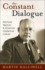 The Constant Dialogue: Reinhold Niebuhr and American Intellectual Culture - Martin Halliwell Dr