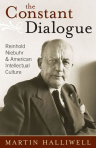 The Constant Dialogue: Reinhold Niebuhr and American Intellectual Culture - Martin Halliwell