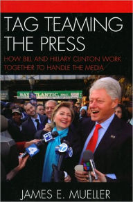 Tag Teaming the Press: How Bill and Hillary Clinton Work Together to Handle the Media - James E. Mueller