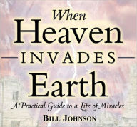 When Heaven Invades Earth: A Practical Guide to a Life of Miracles - Bill Johnson