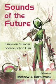 Sounds of the Future: Essays on Music in Science Fiction Film - Mathew J. Bartkowiak