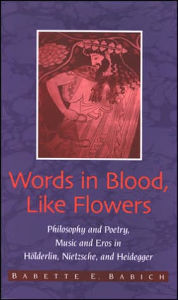 Words in Blood, Like Flowers: Philosophy and Poetry, Music and Eros in Holderlin, Nietzsche, and Heidegger - Babette E. Babich